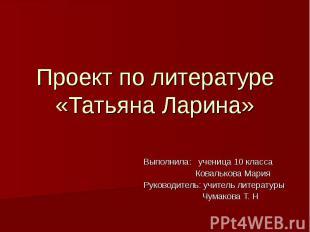 Проект по литературе «Татьяна Ларина» Выполнила: ученица 10 класса Ковалькова Ма