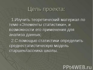 Цель проекта: 1.Изучить теоретический материал по теме «Элементы статистики», и