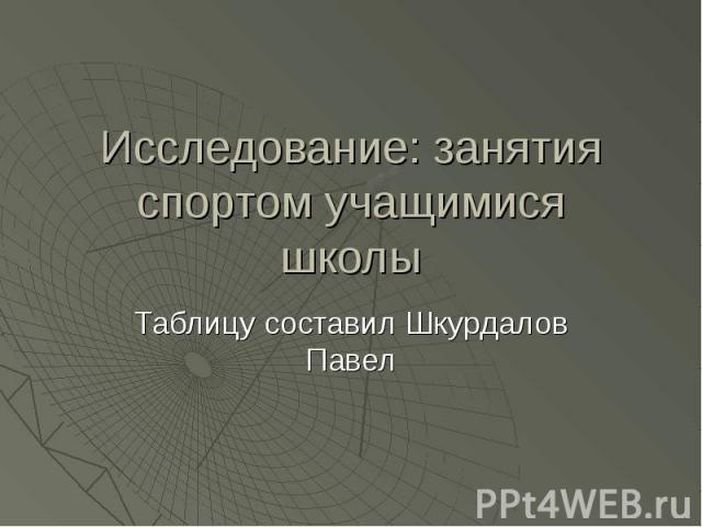 Исследование: занятия спортом учащимися школыТаблицу составил Шкурдалов Павел