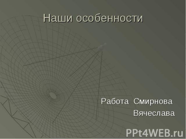 Наши особенностиРабота Смирнова Вячеслава