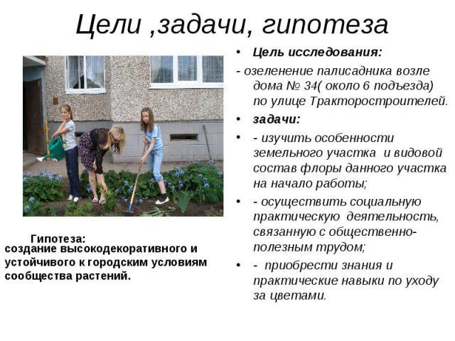 Цели ,задачи, гипотезасоздание высокодекоративного и устойчивого к городским условиям сообщества растений.Цель исследования:- озеленение палисадника возле дома № 34( около 6 подъезда) по улице Тракторостроителей.задачи: - изучить особенности земельн…