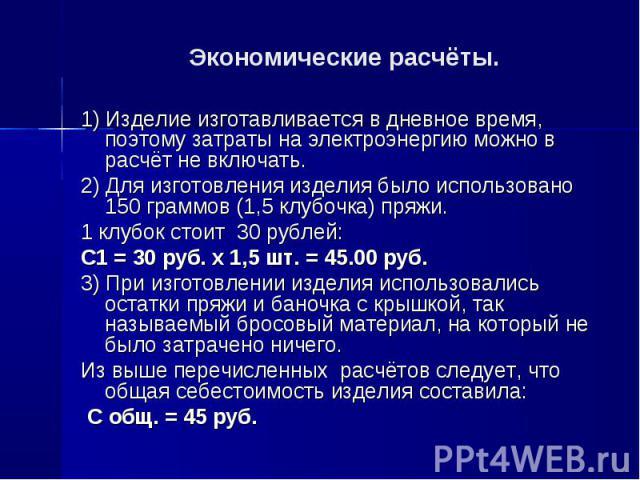 Экономические расчёты.1) Изделие изготавливается в дневное время, поэтому затраты на электроэнергию можно в расчёт не включать.2) Для изготовления изделия было использовано 150 граммов (1,5 клубочка) пряжи. 1 клубок стоит 30 рублей: С1 = 30 руб. х 1…