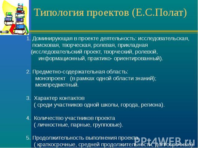 Типология проектов (Е.С.Полат) 1. Доминирующая в проекте деятельность: исследовательская, поисковая, творческая, ролевая, прикладная (исследовательский проект, творческий, ролевой, информационный, практико- ориентированный). 2. Предметно-содержатель…