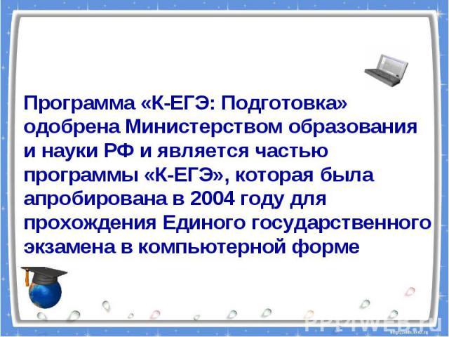 Программа «К-ЕГЭ: Подготовка» одобрена Министерством образования и науки РФ и является частью программы «К-ЕГЭ», которая была апробирована в 2004 году для прохождения Единого государственного экзамена в компьютерной форме