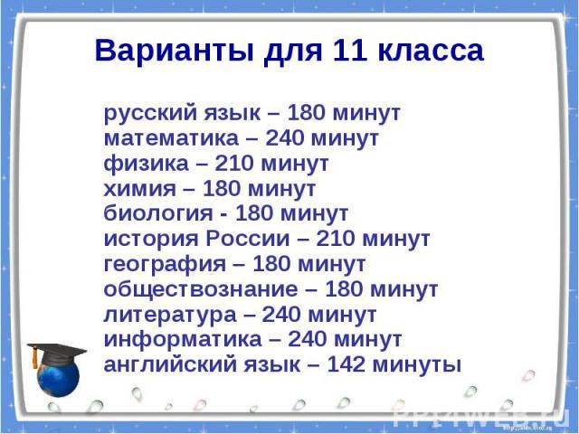 Варианты для 11 классарусский язык – 180 минутматематика – 240 минутфизика – 210 минутхимия – 180 минутбиология - 180 минутистория России – 210 минут география – 180 минутобществознание – 180 минутлитература – 240 минут информатика – 240 минут англи…