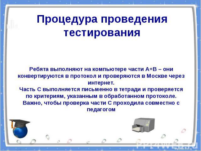 Процедура проведения тестированияРебята выполняют на компьютере части А+В – они конвертируются в протокол и проверяются в Москве через интернет.Часть С выполняется письменно в тетради и проверяется по критериям, указанным в обработанном протоколе.Ва…