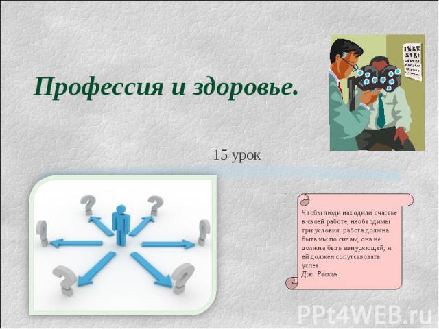 Профессия и здоровье Чтобы люди находили счастье в своей работе, необходимы три условия: работа должна быть им по силам, она не должна быть изнуряющей, и ей должен сопутствовать успех.Дж. Рескин