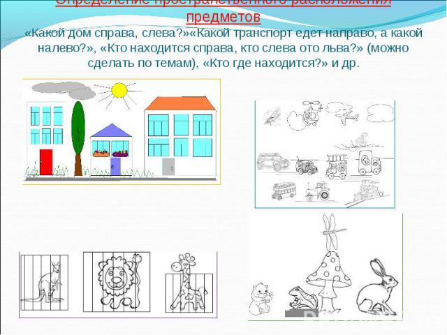 Определение пространственного расположения предметов«Какой дом справа, слева?»«Какой транспорт едет направо, а какой налево?», «Кто находится справа, кто слева ото льва?» (можно сделать по темам), «Кто где находится?» и др.