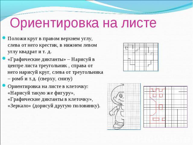 Ориентировка на листеПоложи круг в правом верхнем углу, слева от него крестик, в нижнем левом углу квадрат и т. д.«Графические диктанты» – Нарисуй в центре листа треугольник , справа от него нарисуй круг, слева от треугольника – ромб и т.д. (сверху,…