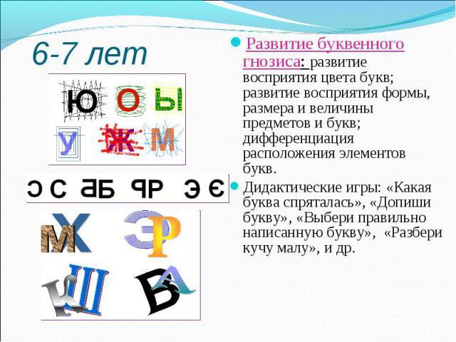 Развитие буквенного гнозиса: развитие восприятия цвета букв; развитие восприятия формы, размера и величины предметов и букв; дифференциация расположения элементов букв.Дидактические игры: «Какая буква спряталась», «Допиши букву», «Выбери правильно н…