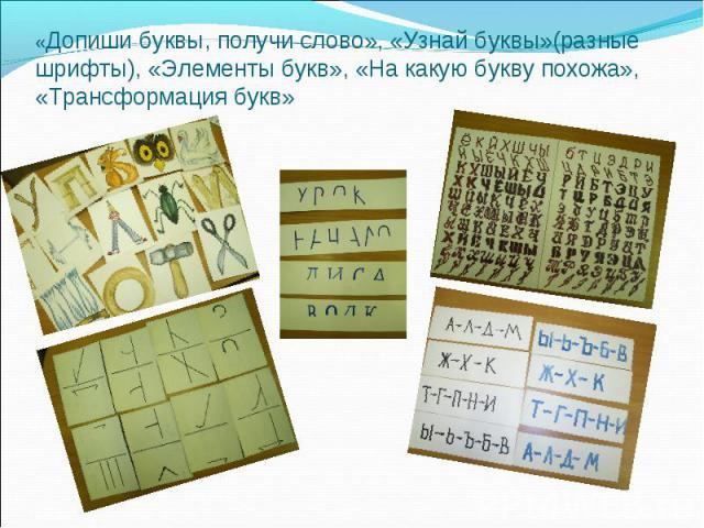 «Допиши буквы, получи слово», «Узнай буквы»(разные шрифты), «Элементы букв», «На какую букву похожа», «Трансформация букв»
