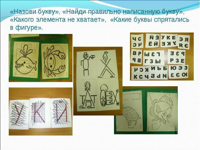 «Назови букву», «Найди правильно написанную букву», «Какого элемента не хватает», «Какие буквы спрятались в фигуре».