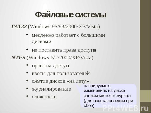 Файловые системыFAT32 (Windows 95/98/2000/XP/Vista)медленно работает с большими дискамине поставить права доступаNTFS (Windows NT/2000/XP/Vista)права на доступквоты для пользователейсжатие дисков «на лету»журналированиесложностьпланируемые изменения…