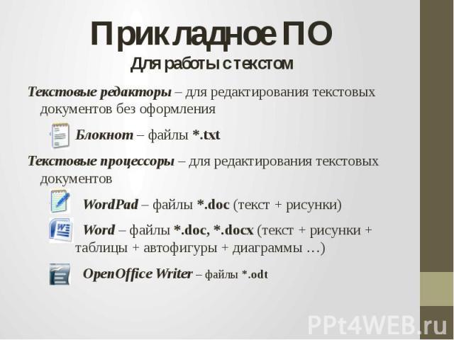 Прикладное ПОДля работы с текстомТекстовые редакторы – для редактирования текстовых документов без оформления Блокнот – файлы *.txtТекстовые процессоры – для редактирования текстовых документов WordPad – файлы *.doc (текст + рисунки) Word – файлы *.…