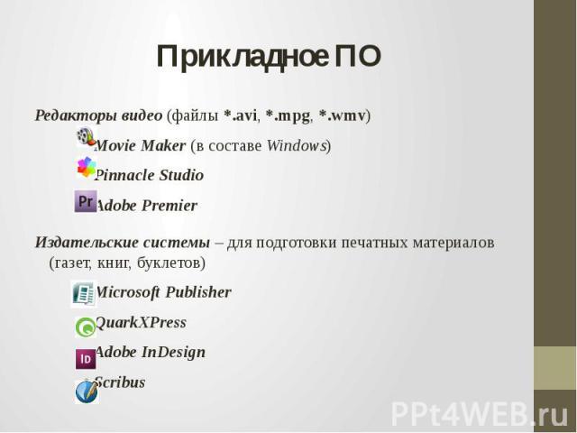 Прикладное ПОРедакторы видео (файлы *.avi, *.mpg, *.wmv)Movie Maker (в составе Windows)Pinnacle Studio Adobe Premier Издательские системы – для подготовки печатных материалов (газет, книг, буклетов)Microsoft PublisherQuarkXPress Adobe InDesign Scribus
