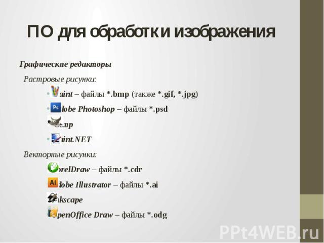 ПО для обработки изображенияГрафические редакторы Растровые рисунки: Paint – файлы *.bmp (также *.gif, *.jpg) Adobe Photoshop – файлы *.psd Gimp Paint.NET Векторные рисунки:CorelDraw – файлы *.cdr Adobe Illustrator – файлы *.aiInkscape OpenOffice Dr…