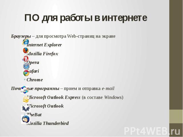 ПО для работы в интернетеБраузеры – для просмотра Web-страниц на экранеInternet Explorer Mozilla Firefox Opera Safari Chrome Почтовые программы – прием и отправка e-mailMicrosoft Outlook Express (в составе Windows)Microsoft OutlookTheBat Mozilla Thu…
