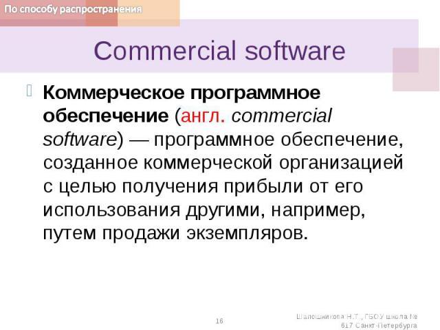 Сommercial softwareКоммерческое программное обеспечение (англ. commercial software) — программное обеспечение, созданное коммерческой организацией с целью получения прибыли от его использования другими, например, путем продажи экземпляров.
