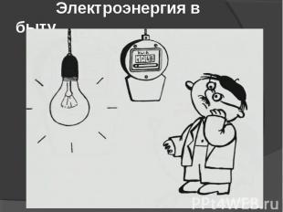 Электроэнергия в быту.