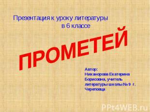 Презентация к уроку литературы в 6 классе ПРОМЕТЕЙ Автор: Никанорова Екатерина Б
