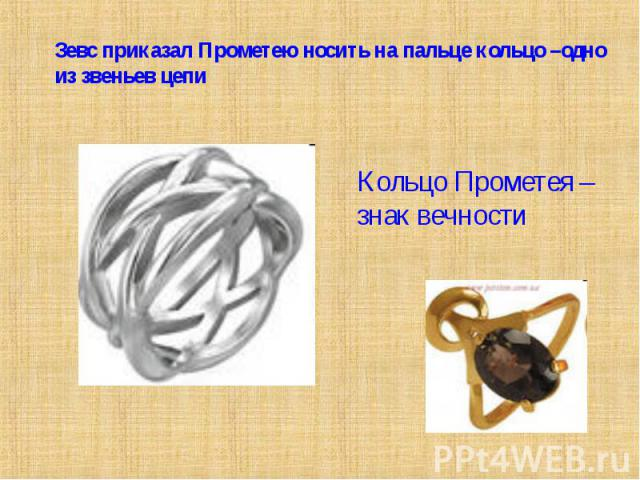 Зевс приказал Прометею носить на пальце кольцо –одно из звеньев цепиКольцо Прометея – знак вечности