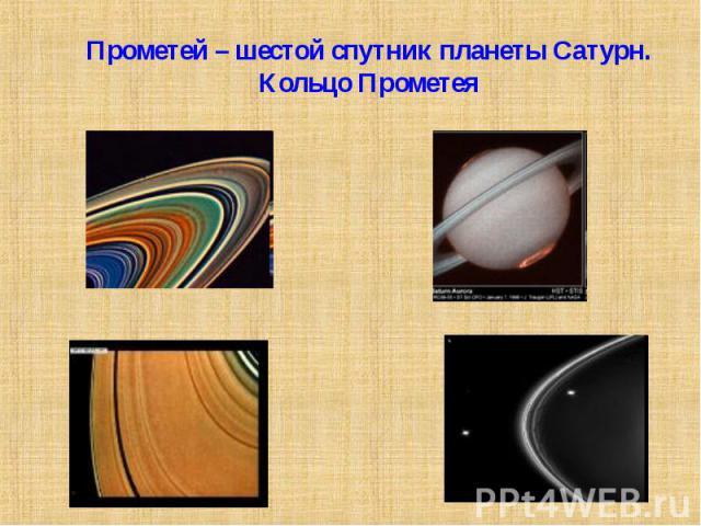 Прометей – шестой спутник планеты Сатурн.Кольцо Прометея