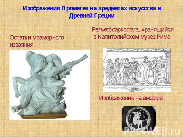 Изображения Прометея на предметах искусства в Древней ГрецииОстатки мраморного изваянияРельеф саркофага, хранящийся в Капитолийском музее Рима