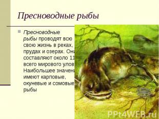 Пресноводные рыбыПресноводные рыбыпроводят всю свою жизнь в реках, прудах и оз