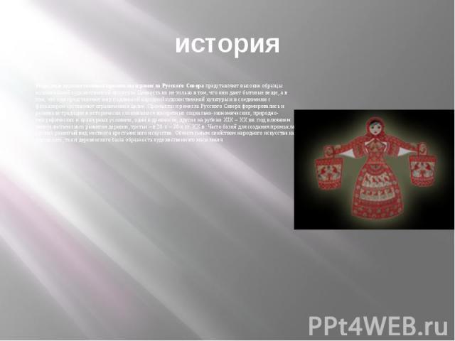 историяНародные художественные промыслы и ремесла Русского Севера представляют высокие образцы национальной художественной культуры. Ценность их не только в том, что они дают бытовые вещи, а в том, что они представляют мир подлинной народной художес…