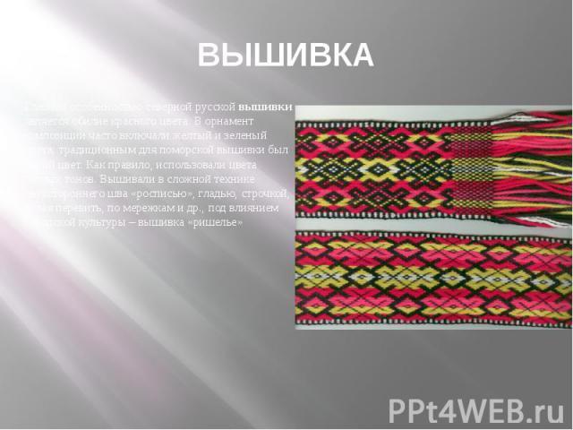 ВЫШИВКАГлавной особенностью северной русской вышивки является обилие красного цвета. В орнамент композиции часто включали желтый и зеленый цвета; традиционным для поморской вышивки был синий цвет. Как правило, использовали цвета теплых тонов. Вышива…