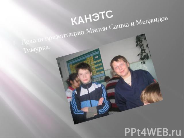 КАНЭТСДелали презентацию Минин Сашка и Меджидов Тимурка.