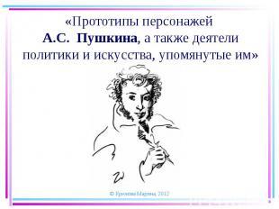 Прототипы персонажей А.С. Пушкина, а также деятели политики и искусства, упомяну