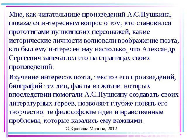 Мне, как читательнице произведений А.С.Пушкина, показался интересным вопрос о том, кто становился прототипами пушкинских персонажей, какие исторические личности волновали воображение поэта, кто был ему интересен ему настолько, что Александр Сергееви…