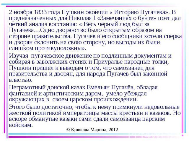 2 ноября 1833 года Пушкин окончил « Историю Пугачева». В предназначенных для Николая I «Замечаниях о бунте» поэт дал четкий анализ восстания: « Весь черный люд был за Пугачева…Одно дворянство было открытым образом на стороне правительства. Пугачев и…