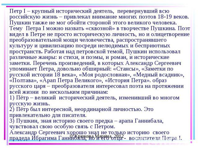Петр I – крупный исторический деятель, перевернувший всю российскую жизнь – привлекал внимание многих поэтов 18-19 веков. Пушкин также не мог обойти стороной этого великого человека.Тему Петра I можно назвать «сквозной» в творчестве Пушкина. Поэт ви…