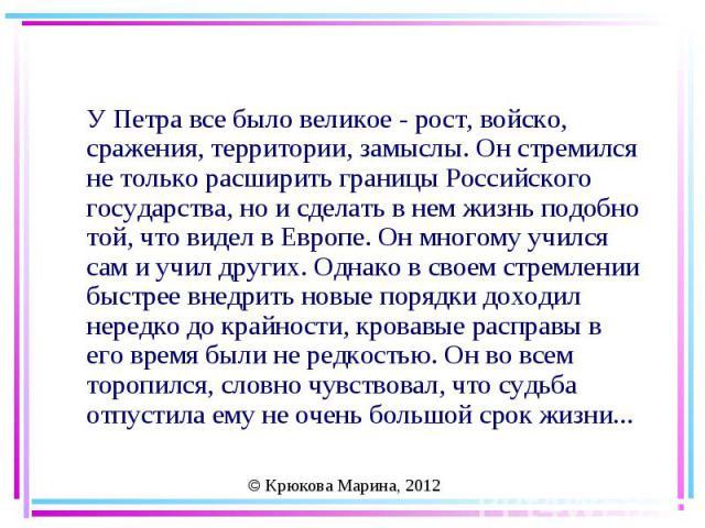 У Петра все было великое - рост, войско, сражения, территории, замыслы. Он стремился не только расширить границы Российского государства, но и сделать в нем жизнь подобно той, что видел в Европе. Он многому учился сам и учил других. Однако в своем с…