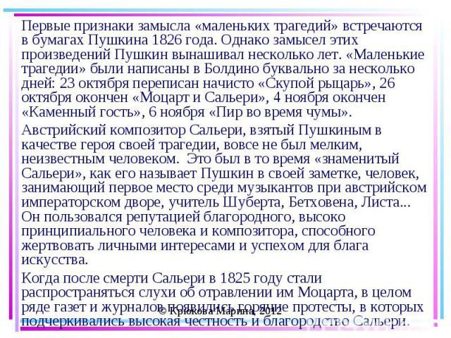 Первые признаки замысла «маленьких трагедий» встречаются в бумагах Пушкина 1826 года. Однако замысел этих произведений Пушкин вынашивал несколько лет. «Маленькие трагедии» были написаны в Болдино буквально за несколько дней: 23 октября переписан нач…