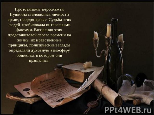 Прототипами персонажей Пушкина становились личности яркие, неординарные. Судьба этих людей изобиловала интересными фактами. Воззрения этих представителей своего времени на жизнь, их нравственные принципы, политические взгляды определяли духовную атм…