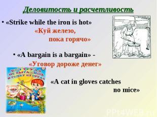 Деловитость и расчетливость «Strike while the iron is hot» «Куй железо, пока гор