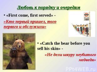 Любовь к порядку и очередям «First come, first served» - «Кто первый пришел, тог