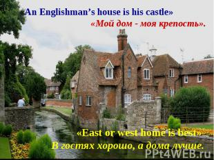 «An Englishman's house is his castle» «Мой дом - моя крепость».«East or west hom