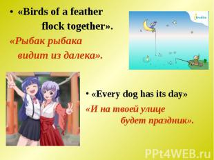 «Birds of a feather flock together». «Рыбак рыбака видит из далека». «Every dog