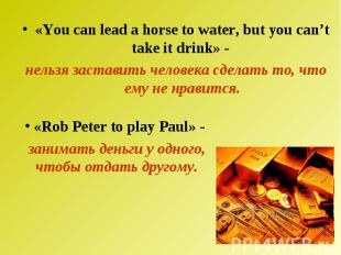 «You can lead a horse to water, but you can't take it drink» - нельзя заставить