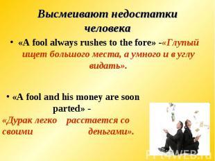 Высмеивают недостатки человека«A fool always rushes to the fore» -«Глупый ищет б