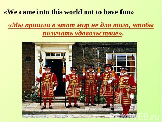 «We came into this world not to have fun»«Мы пришли в этот мир не для того, чтобы получать удовольствие».