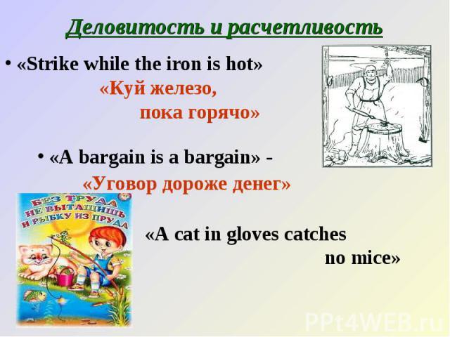 Деловитость и расчетливость «Strike while the iron is hot» «Куй железо, пока горячо» «A bargain is a bargain» - «Уговор дороже денег»«A cat in gloves catches no mice»