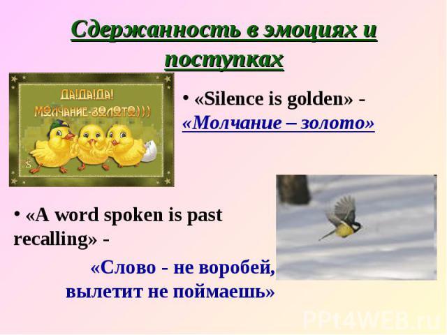 Сдержанность в эмоциях и поступках «Silence is golden» - «Молчание – золото» «A word spoken is past recalling» - «Слово - не воробей, вылетит не поймаешь»