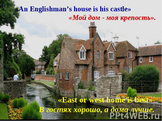 «An Englishman's house is his castle» «Мой дом - моя крепость».«East or west home is best» В гостях хорошо, а дома лучше.