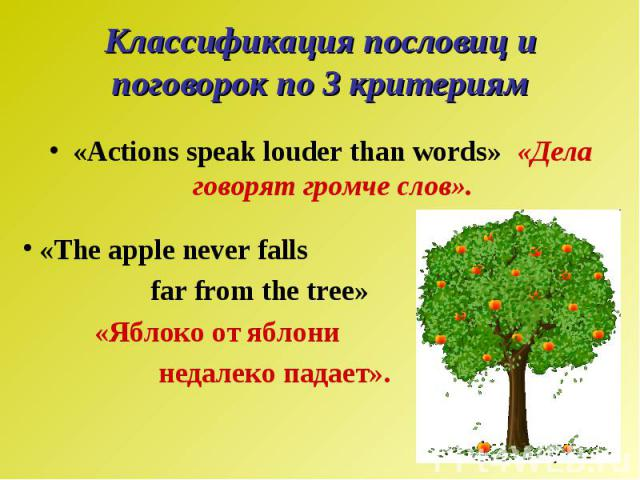 Классификация пословиц и поговорок по 3 критериям«Actions speak louder than words» «Дела говорят громче слов». «The apple never falls far from the tree» «Яблоко от яблони недалеко падает».