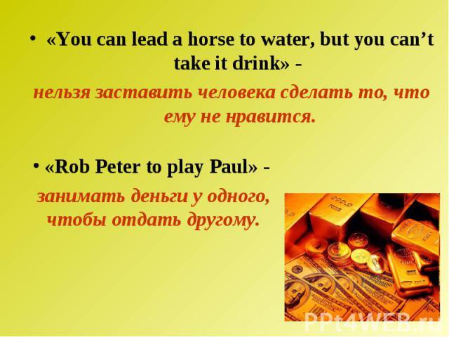 «You can lead a horse to water, but you can't take it drink» - нельзя заставить человека сделать то, что ему не нравится. «Rob Peter to play Paul» - занимать деньги у одного, чтобы отдать другому.